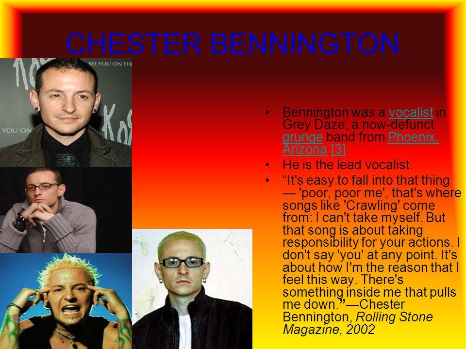 CHESTER BENNINGTON Bennington was a vocalist in Grey Daze, a now-defunct grunge band from Phoenix, Arizona.[3]
